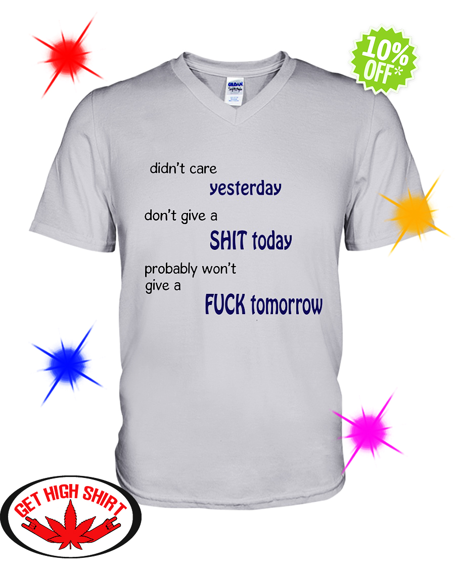 Didn't care Yesterday don't give a Shit Today probably won't give a Fuck Tomorrow v-neck