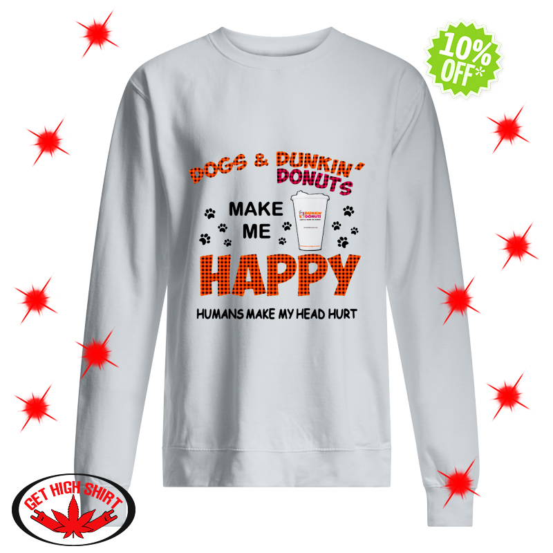 Dogs and Dunkin' Donuts make me happy humans make me head hurt sweatshirt