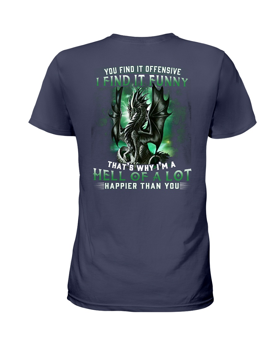 Dragon you find it offensive I find it funny that why I'm a hell of a lot happier than you lady shirt