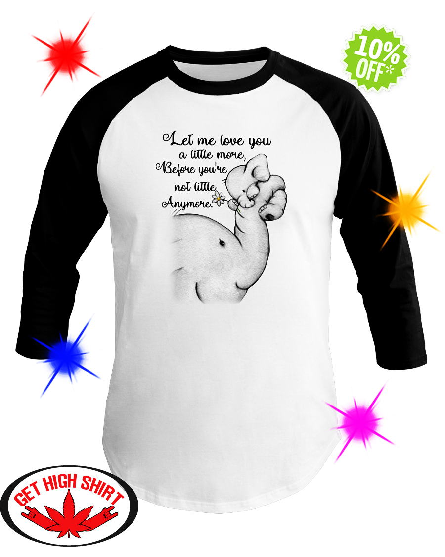 Elephant let me love you a little more before you're not little anymore baseball tee