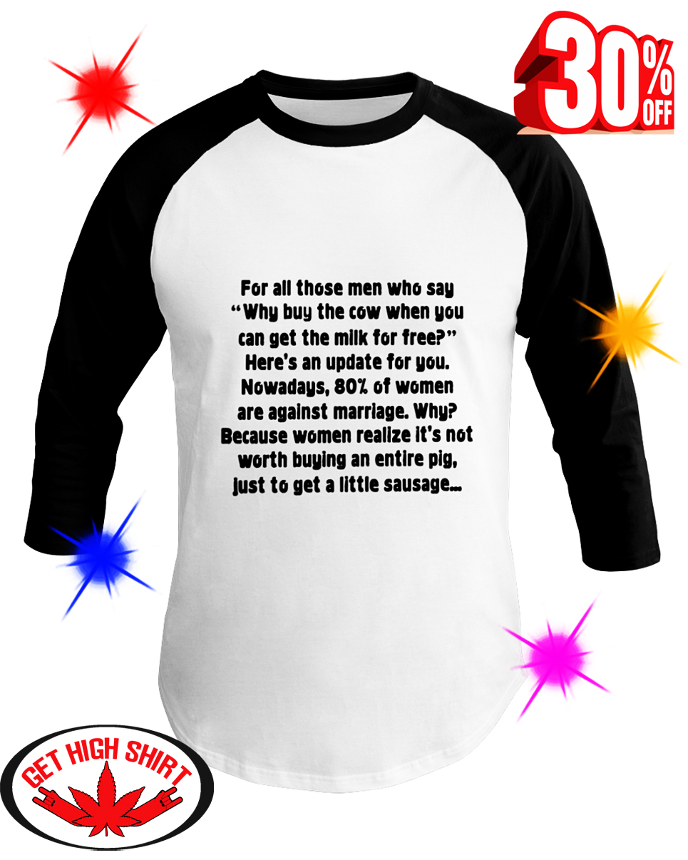 For All Those Men Who Say Why Buy The Cow When You Can Get The Milk For Free baseball tee