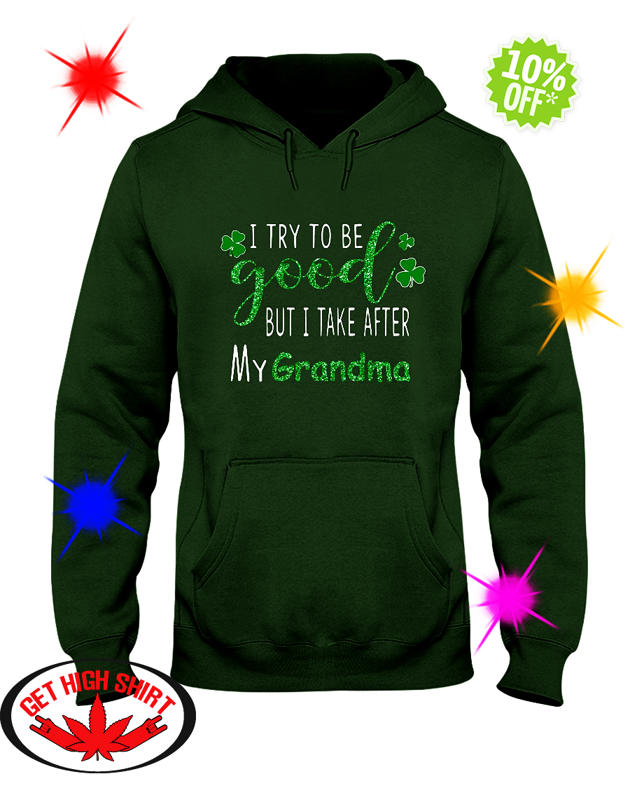 Glitter I try to be good but i take after my grandma St. Patrick's day hoodie