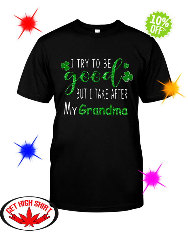 Glitter I try to be good but i take after my grandma St. Patrick's day shirt