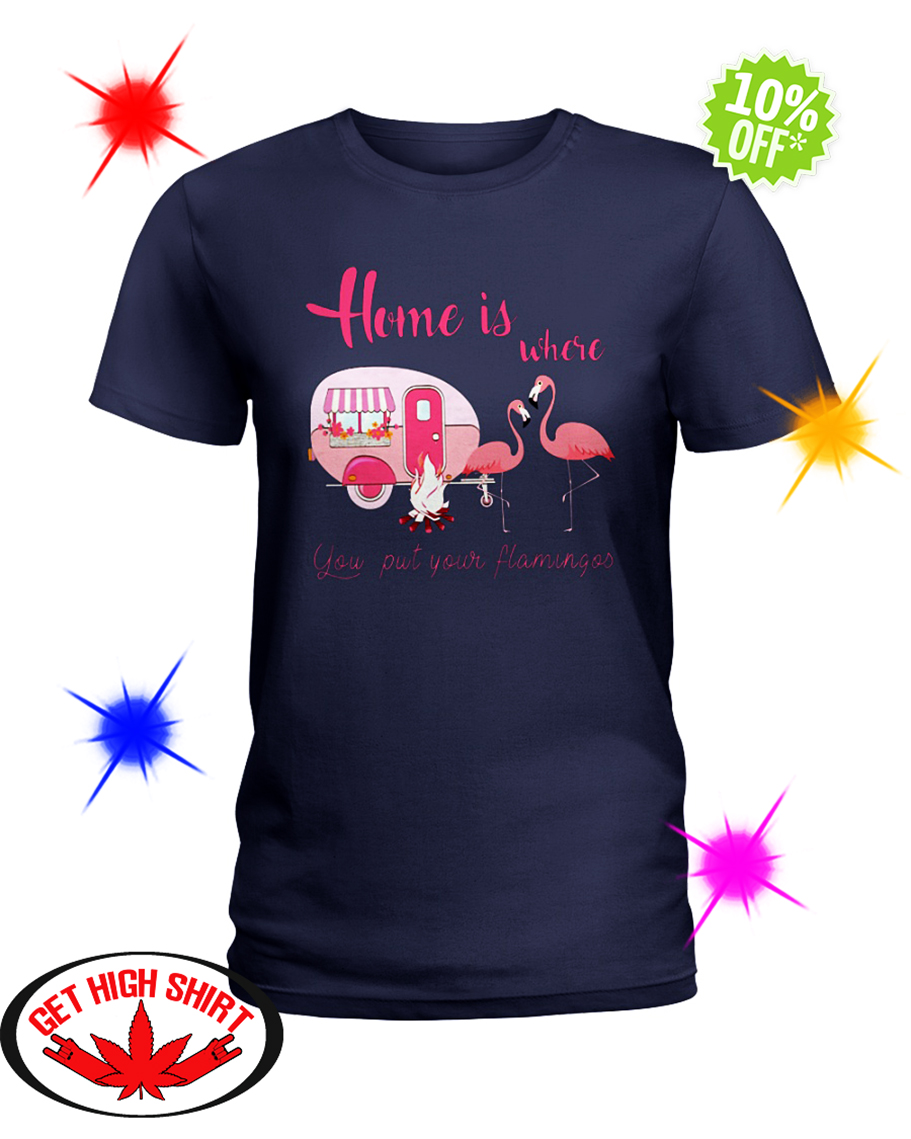 Home Is Where You Put Your Flamingos lady shirt