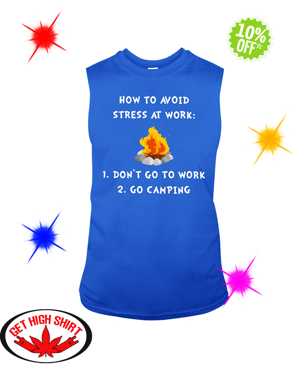 How To Avoid Stress At Work Don't Go To Work Go Camping sleeveless tee