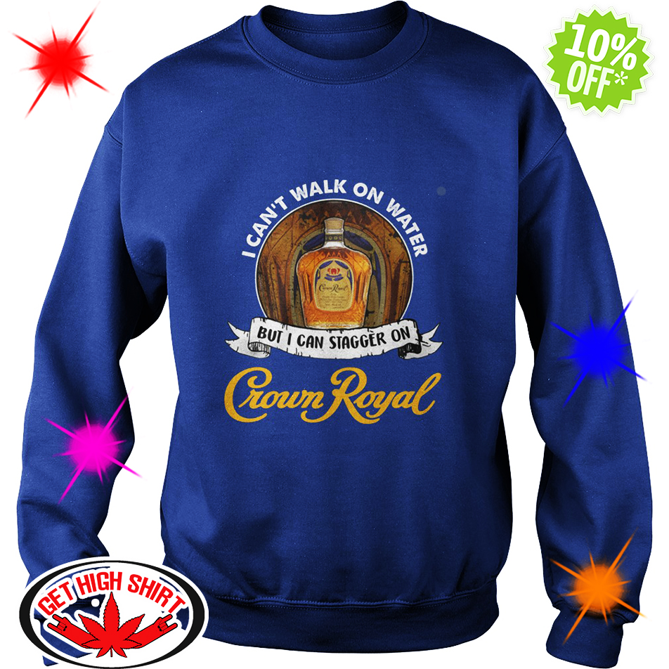 I Can't Walk On Water But I Can Stagger On Crown Royal sweatshirt