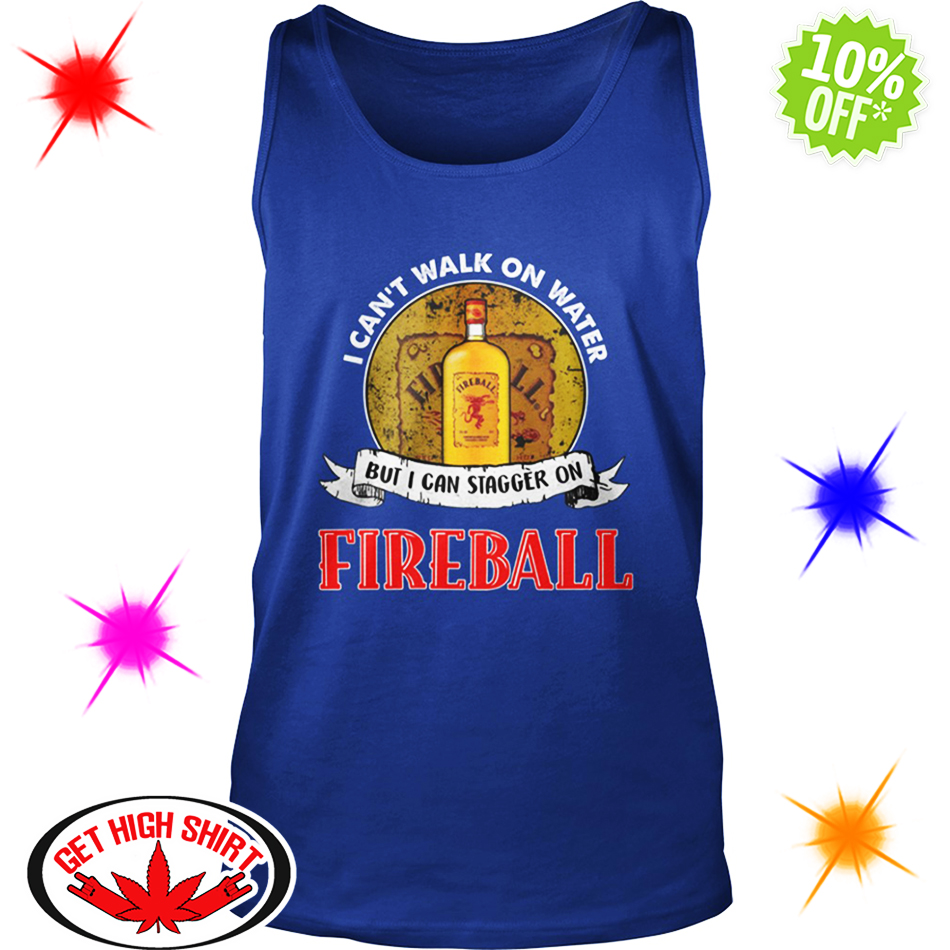I Can't Walk On Water But I Can Stagger On Fireball tank top