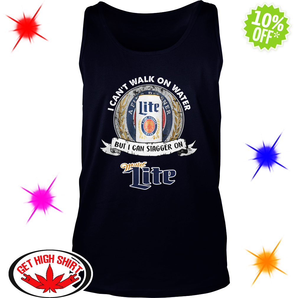 I Can't Walk On Water But I Can Stagger On Miller Lite tank top