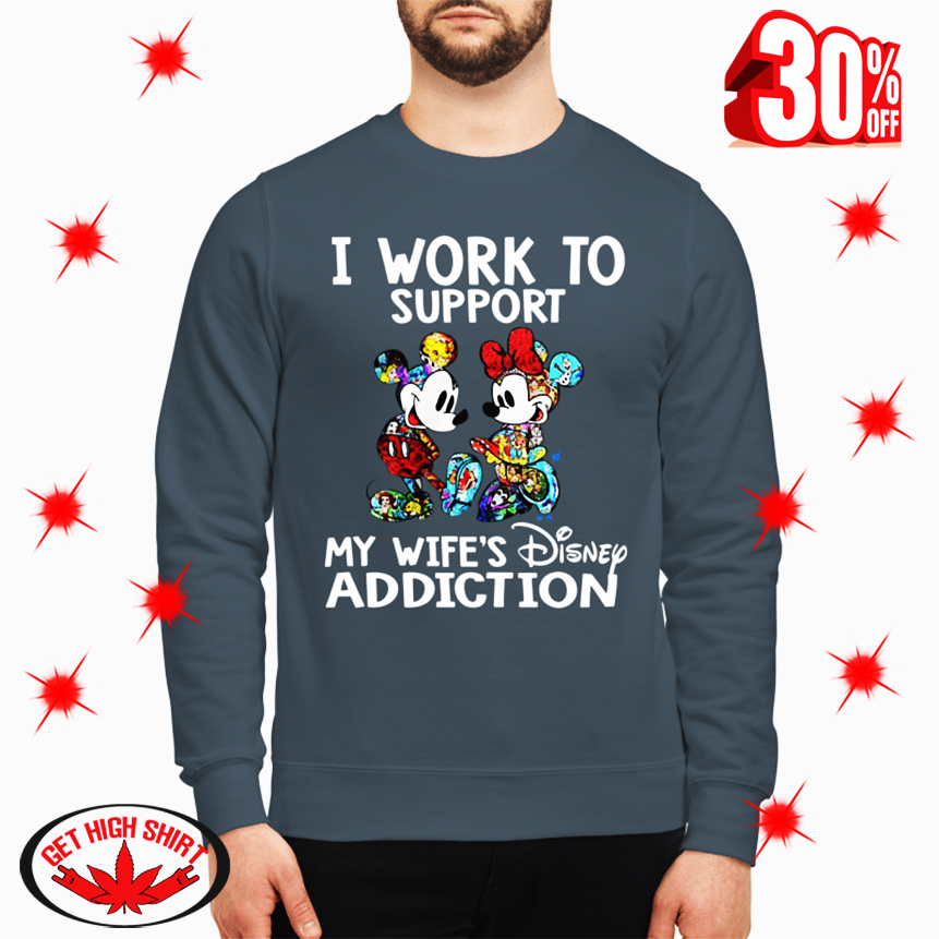Mickey and Minnie I Work to Support My Wife's Disney Addiction sweatshirt