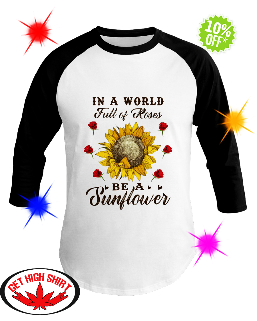 I a World full of Roses be a Sunflower baseball tee