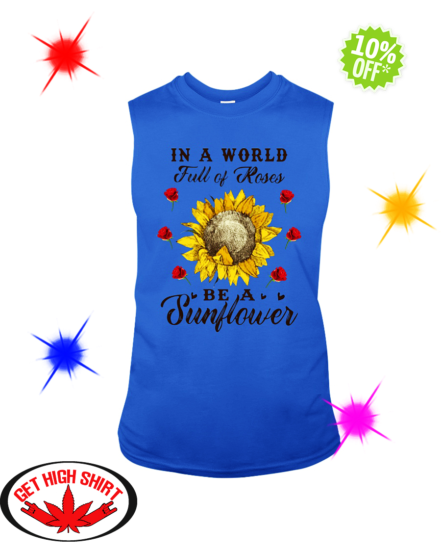I a World full of Roses be a Sunflower sleeveless tee