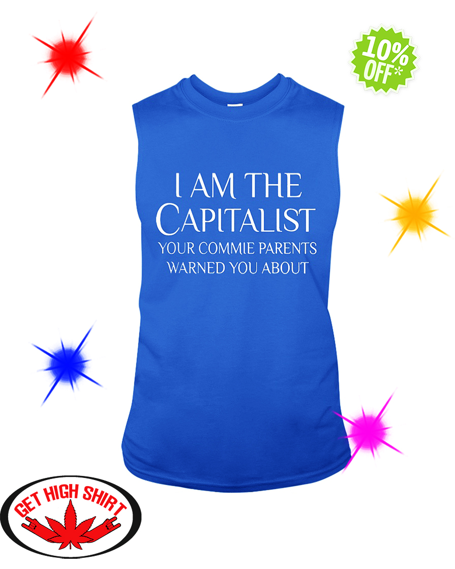 I am The Capitalist Your Commie Parents Warned You About sleeveless tee