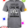 I asked god for a woman who will always love me he sent me my Grandma shirt