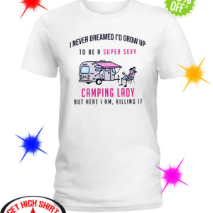 I never dreamed I'd grow up to be a super sexy camping lady but here I am killing it shirt