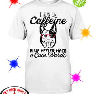 I run on caffeine Blue Heeler hair and cuss words shirt