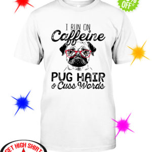 I run on caffeine Pug hair and cuss words shirt
