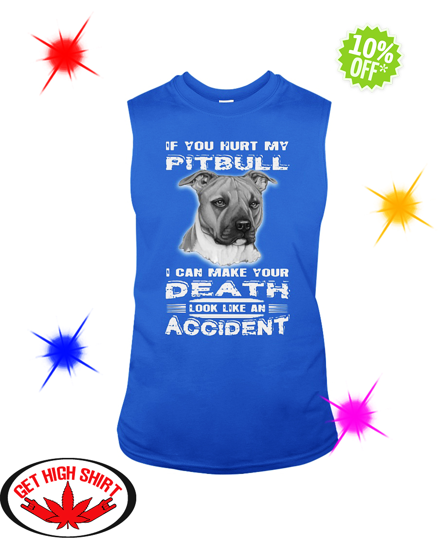 If you hurt my Pitbull I can make your death look like an accident sleeveless tee