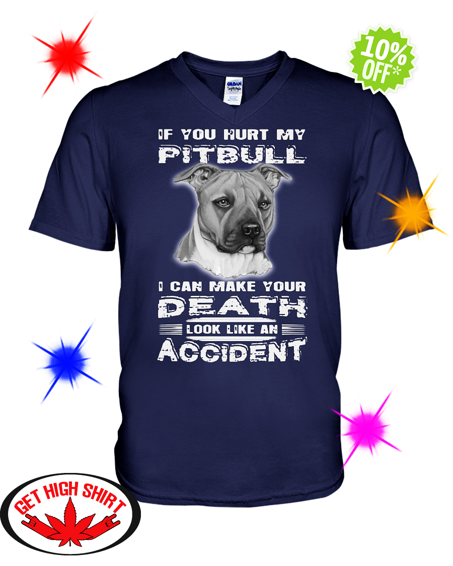 If you hurt my Pitbull I can make your death look like an accident v-neck