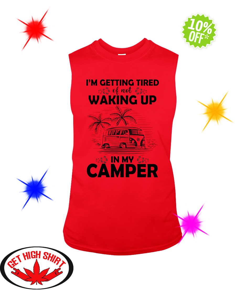 I'm Getting Tired Of Not Waking Up In My Camper sleeveless tee
