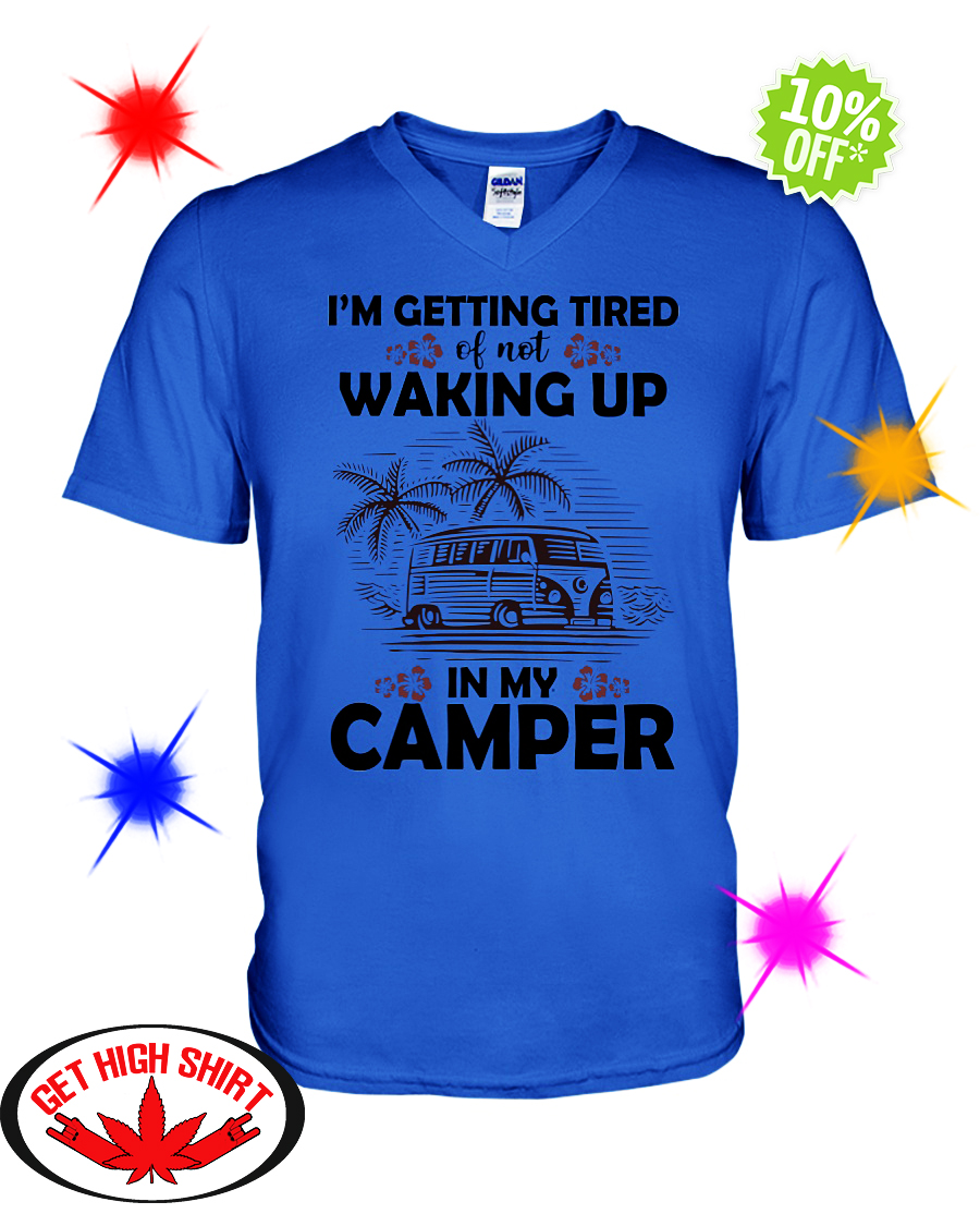 I'm Getting Tired Of Not Waking Up In My Camper v-neck
