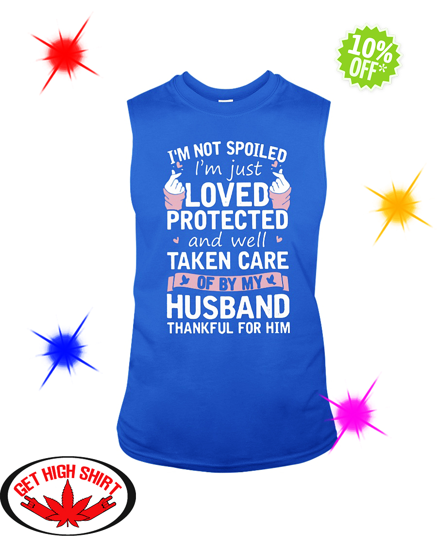 I'm not spoiled I'm just loved protected and well taken care of by my Husband thankful for him sleeveless tee