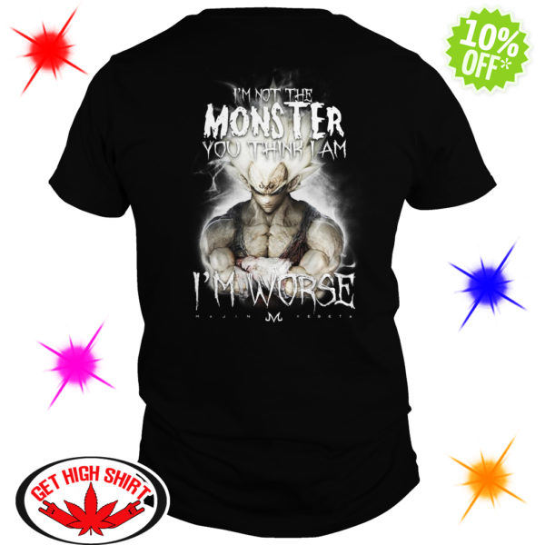 I'm not the Monster you think I am Vegeta I'm worse shirt