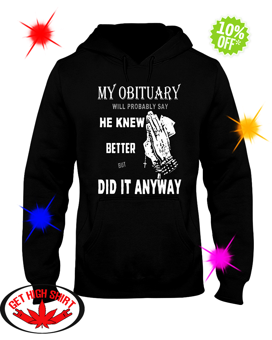 My obituary will be probably say he knew better but did it anyway hooded sweatshirt