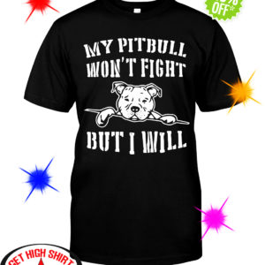 My pitbull won't fight but I will shirt