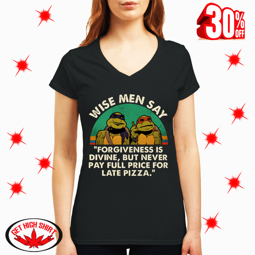 Ninja Turtles Wise Men Say Forgiveness Is Divine But Never Pay Full Price for Late Pizza v-neck