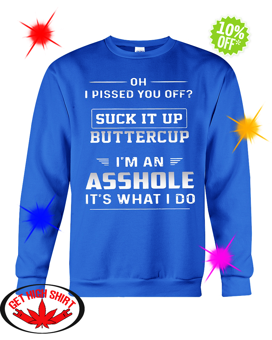 Oh I pissed you off suck it up buttercup I'm an Asshole it's what I do sweatshirt