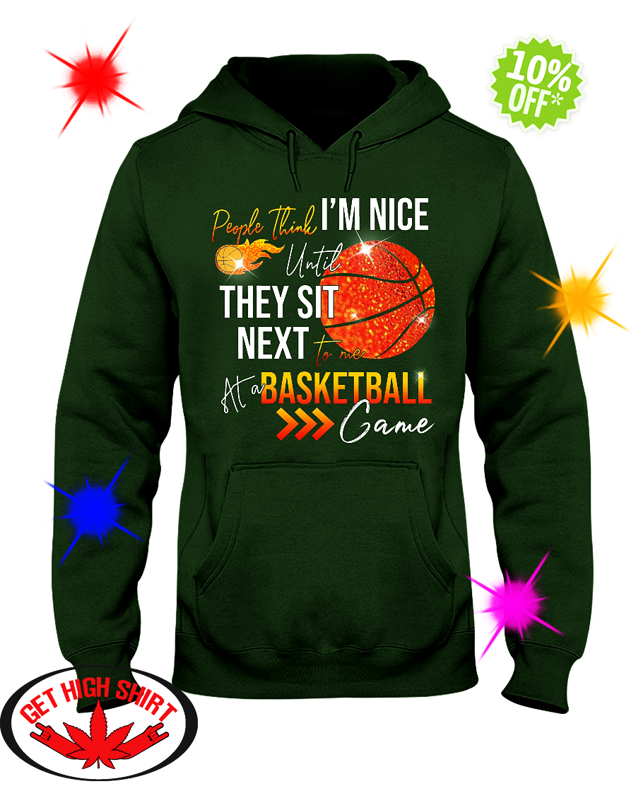 People think I'm nice until they sit next to me at a Basketball game hooded sweatshirt