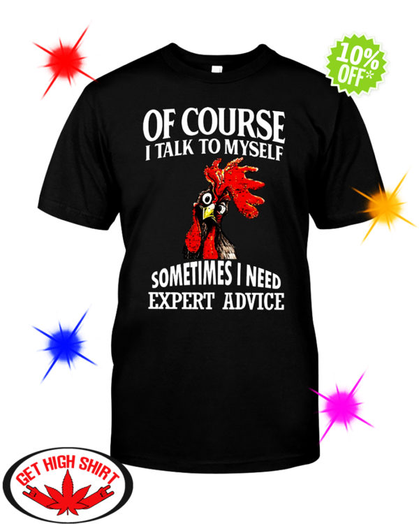 Rooster Chicken Of course i talk to myself sometimes I need expert advice shirt