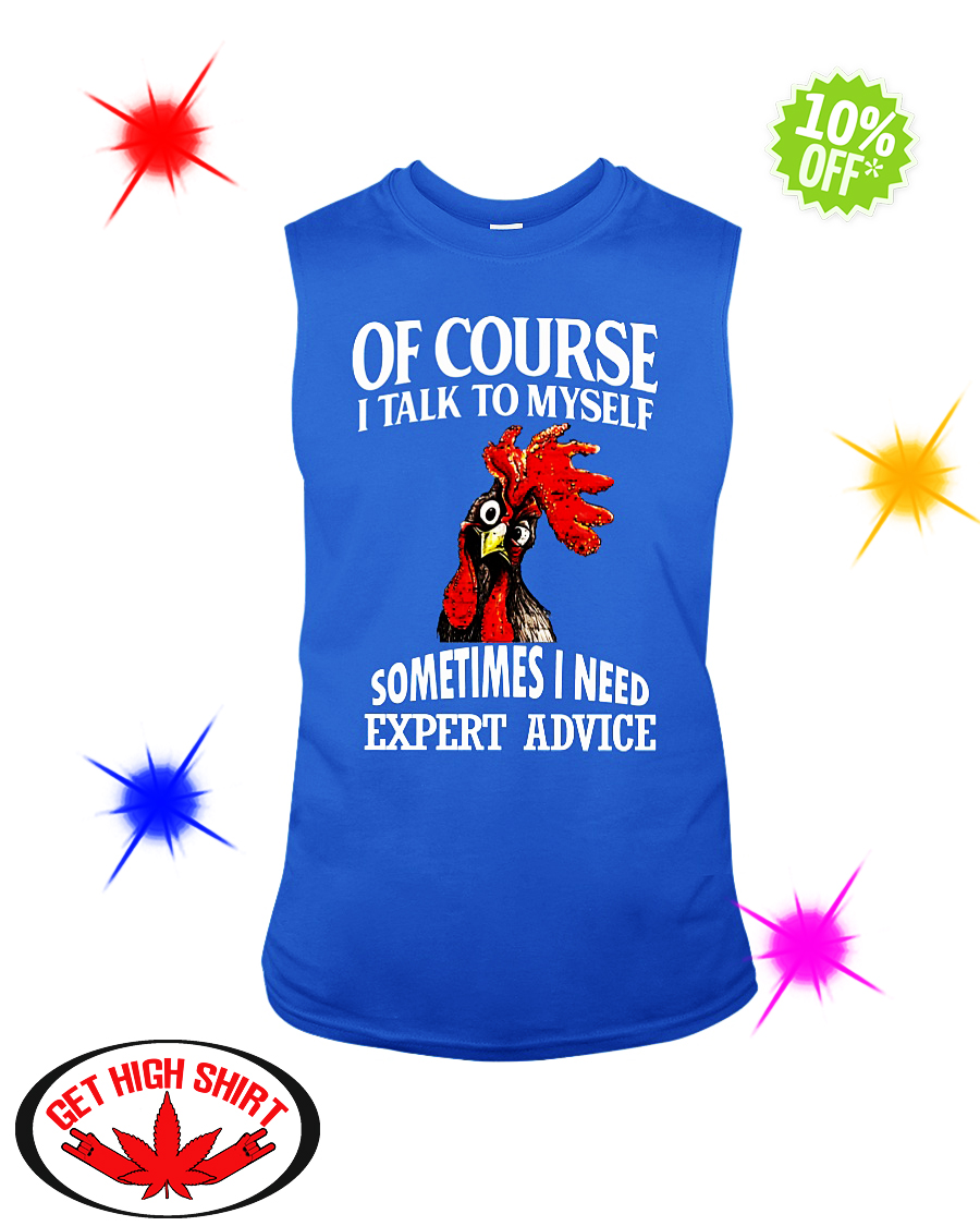 Rooster Chicken Of course i talk to myself sometimes I need expert advice sleeveless tee
