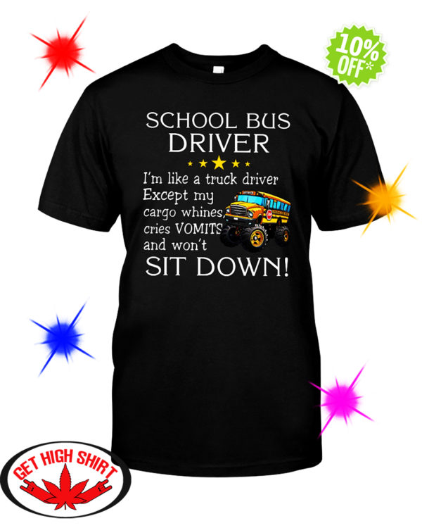 School bus driver i'm like a truck driver except my cargo whines cries Vomits and won't sit down shirt