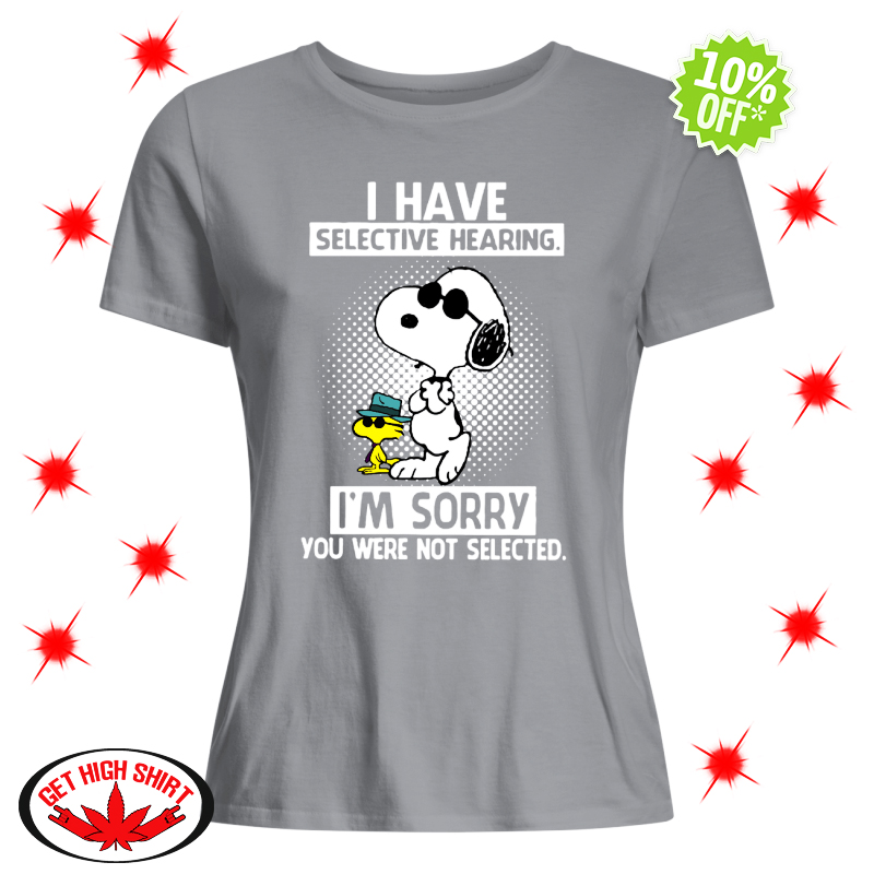 Snoopy and Woodstock I have selective hearing I'm sorry you were not selected lady shirt