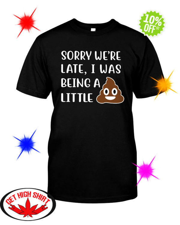Sorry We're Late I Was Being a Little Shit Poop shirt