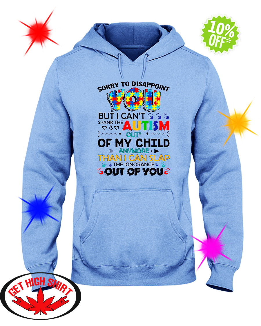 Sorry to disappoint you but I can't spank the autism out of my child hoodie