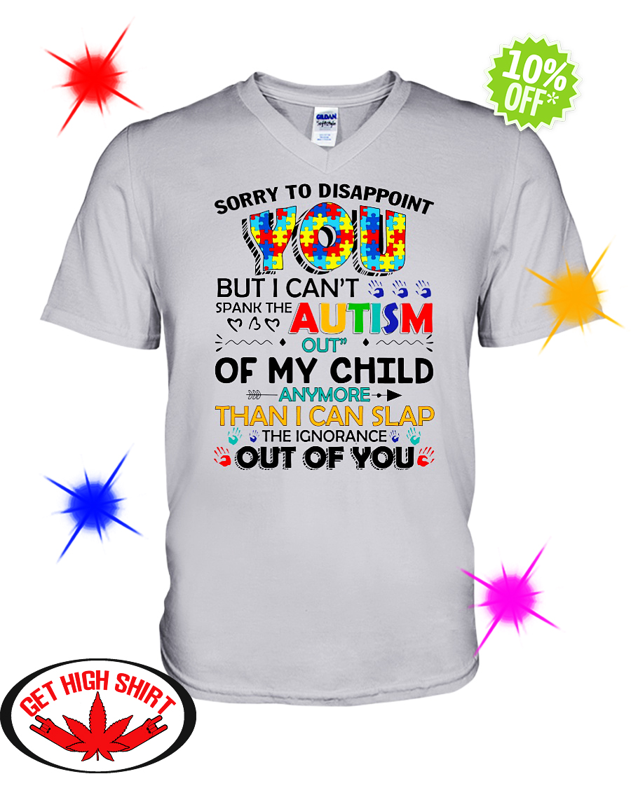 Sorry to disappoint you but I can't spank the autism out of my child v-neck