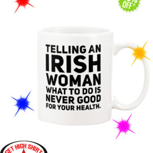 Telling an Irish woman what to do is never good for your health mug