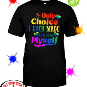 The Only Choice I Ever Made Was To Be Myself LGBT shirt