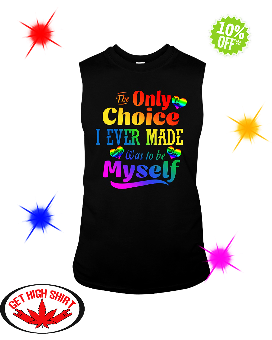 The Only Choice I Ever Made Was To Be Myself LGBT sleeveless tee