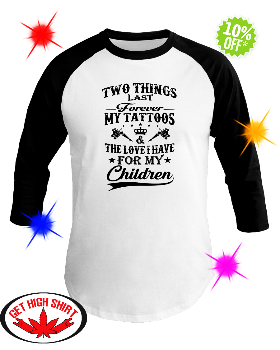 Two things last forever my tattoos and the love I have for my children baseball tee
