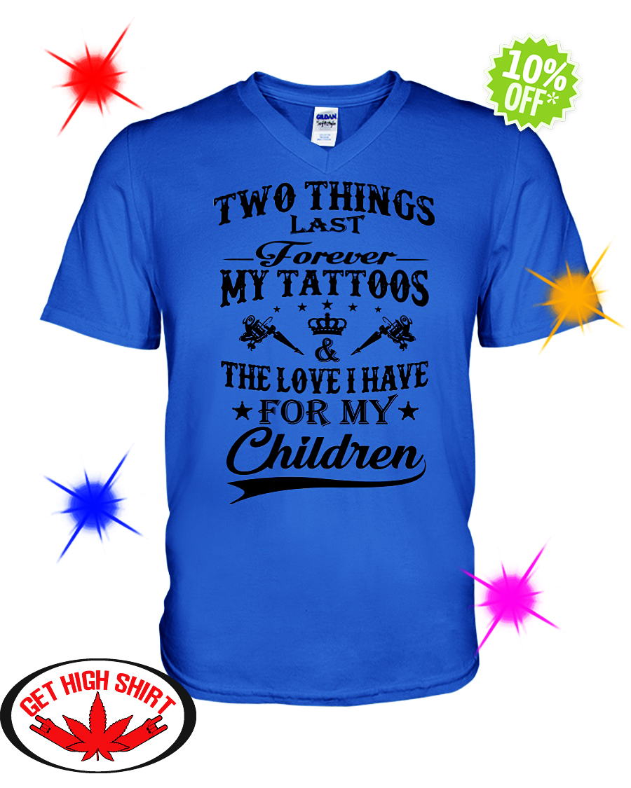 Two things last forever my tattoos and the love I have for my children v-neck