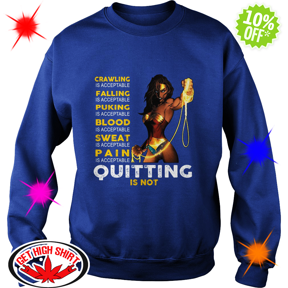 Wonder Woman crawling is acceptable falling is acceptable Quitting is not sweatshirt