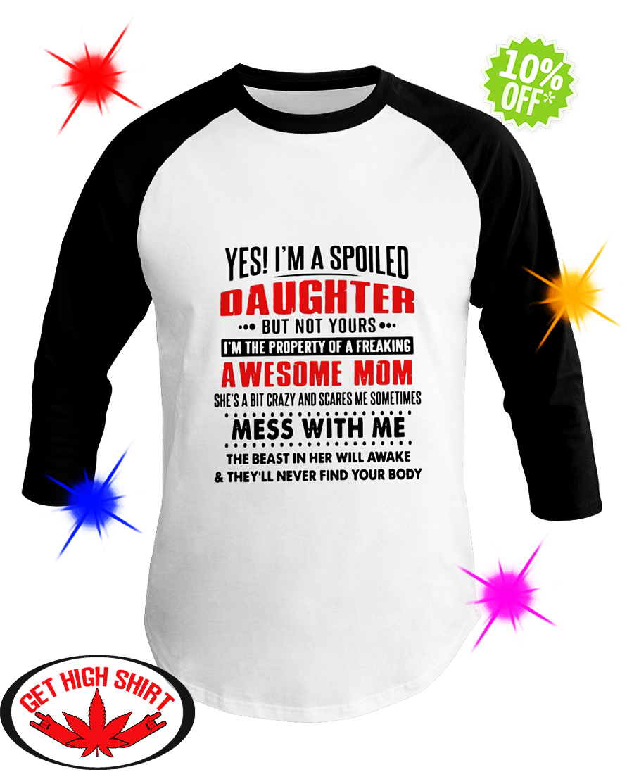 Yes I'm a Spoiled Daughter But Not Yours I'm The Property of A Freaking Awesome Mom She's a Bit Crazy and Scares Me Sometimes baseball tee