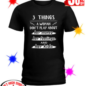 3 Things A Woman Don't Play About Her Money Her Feelings And Her Kids shirt