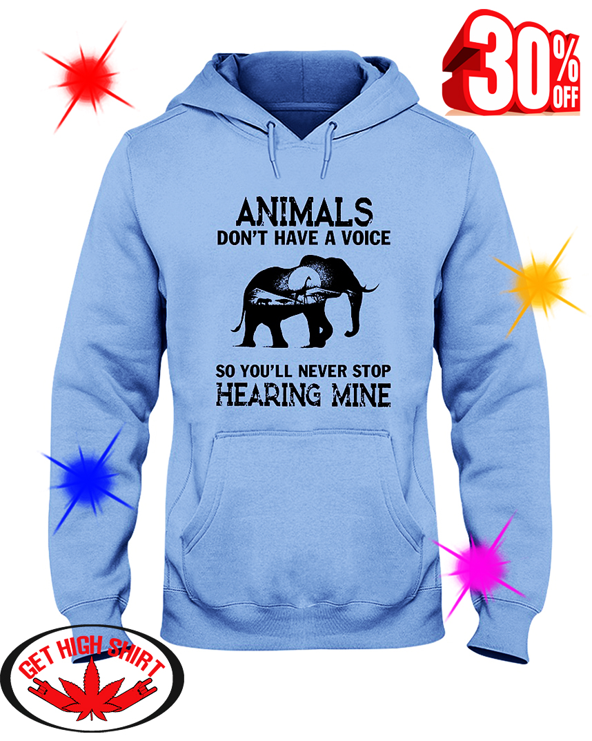 Animals don't have a voice so you'll never stop hearing mine hooded sweatshirt