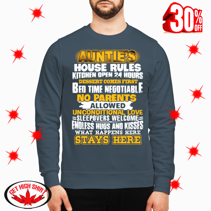Auntie's House Rules Kitchen Open 24 Hours Dessert Comes First Bed Time Negotiable No parents Allowed shirt and canvas sweatshirt