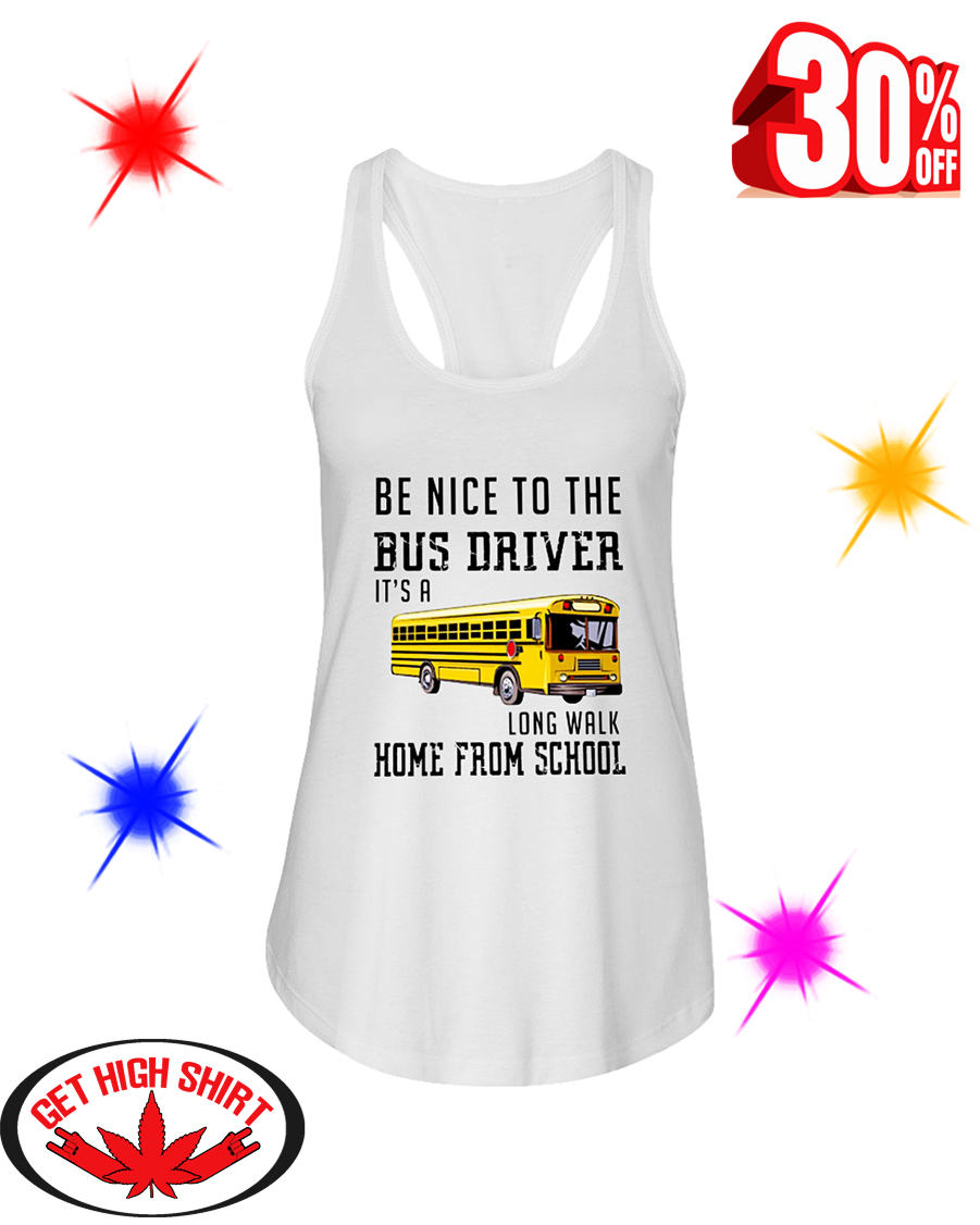 Be Nice To The Bus Driver It's A Long Walk Home From School flowy tank