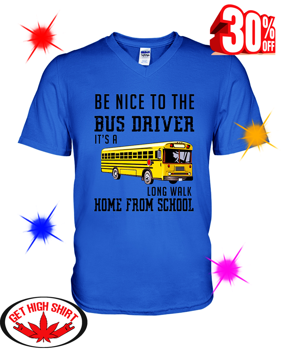 Be Nice To The Bus Driver It's A Long Walk Home From School v-neck